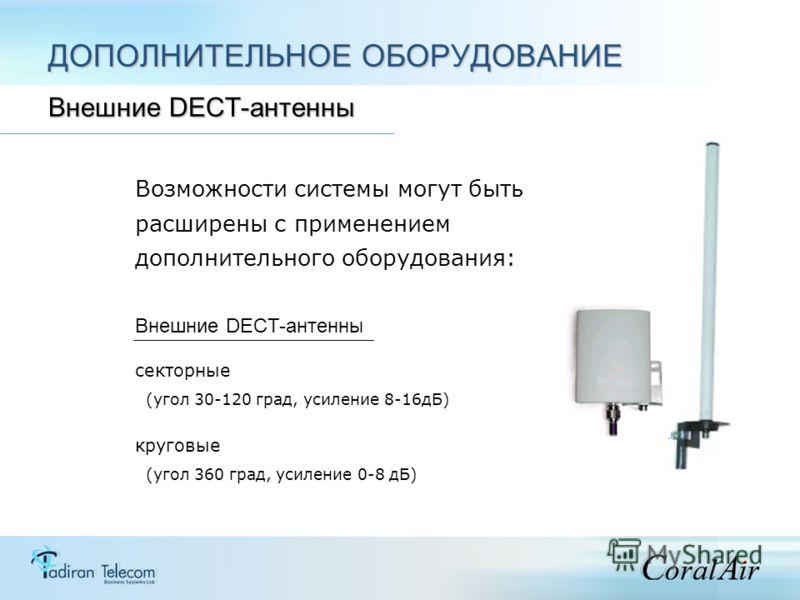Возможности системы могут быть расширены с применением дополнительного оборудования: Внешние DECT-антенны секторные (угол 30-120 град, усиление 8-16дБ) круговые (угол 360 град, усиление 0-8 дБ) ДОПОЛНИТЕЛЬНОЕ ОБОРУДОВАНИЕ Внешние DECT-антенны