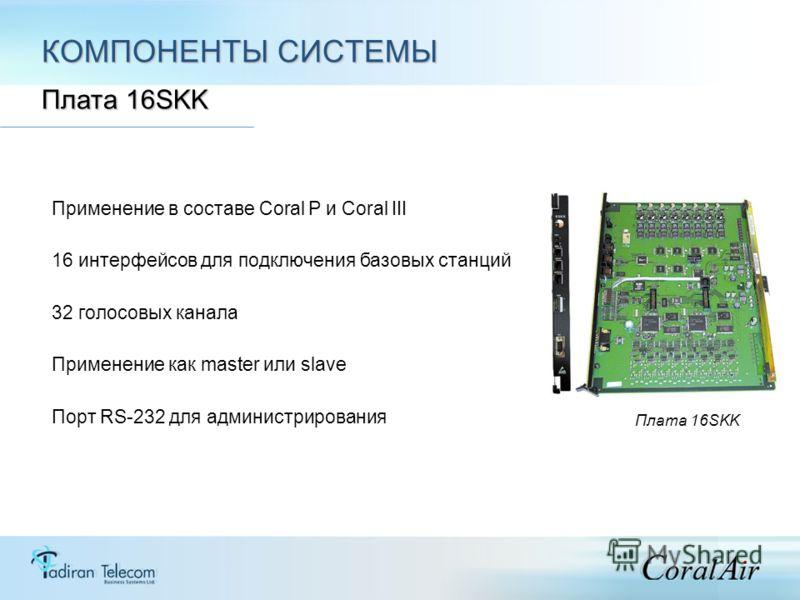 КОМПОНЕНТЫ СИСТЕМЫ Платa 16SKK Применение в составе Coral Р и Coral III 16 интерфейсов для подключения базовых станций 32 голосовых канала Применение как master или slave Порт RS-232 для администрирования Плата 16SKK