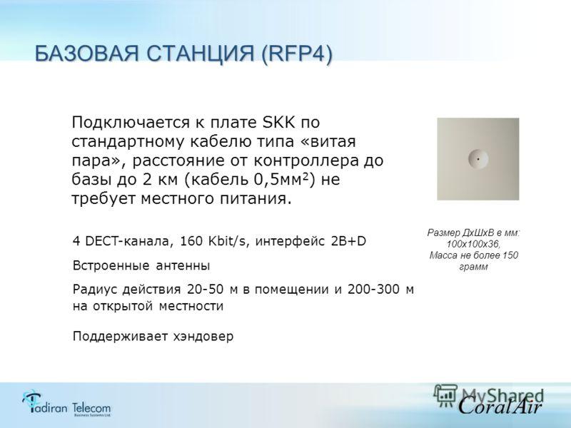 4 DECT-канала, 160 Kbit/s, интерфейс 2B+D Встроенные антенны Размер ДхШхВ в мм: 100х100х36, Масса не более 150 грамм Подключается к плате SKK по стандартному кабелю типа «витая пара», расстояние от контроллера до базы до 2 км (кабель 0,5мм 2 ) не тре