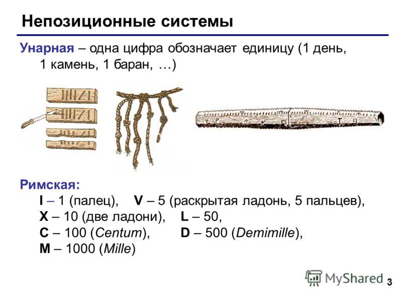 3 Непозиционные системы Унарная – одна цифра обозначает единицу (1 день, 1 камень, 1 баран, …) Римская: I – 1 (палец), V – 5 (раскрытая ладонь, 5 пальцев), X – 10 (две ладони), L – 50, C – 100 (Centum), D – 500 (Demimille), M – 1000 (Mille)