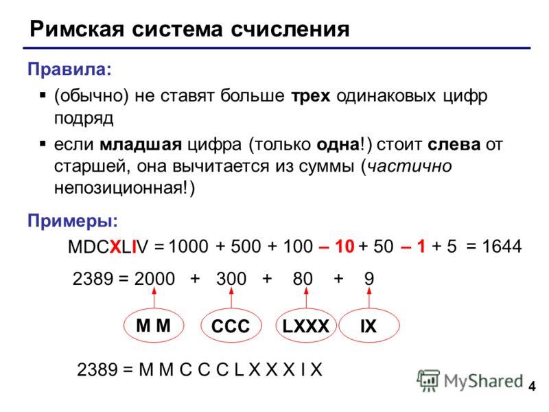 4 Римская система счисления Правила: (обычно) не ставят больше трех одинаковых цифр подряд если младшая цифра (только одна!) стоит слева от старшей, она вычитается из суммы (частично непозиционная!) Примеры: MDCXLIV = 1000+ 500+ 100– 10+ 50– 1+ 5 238