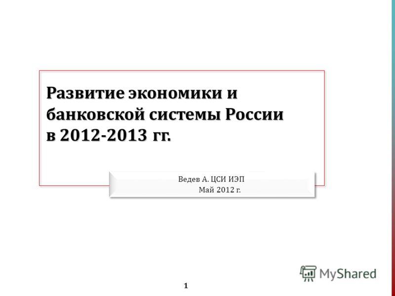 1 Развитие экономики и банковской системы России в 2012-2013 гг. Ведев А. ЦСИ ИЭП Май 2012 г.