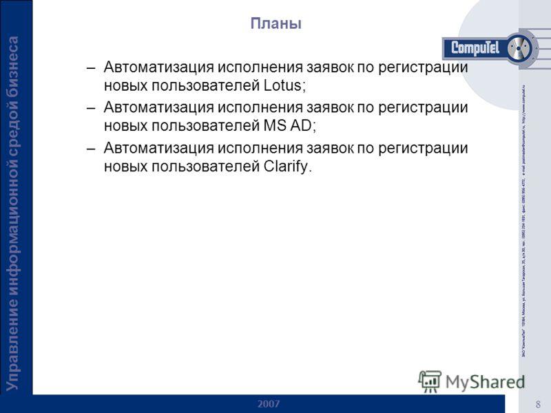 8 Управление информационной средой бизнеса 2007 Планы –Автоматизация исполнения заявок по регистрации новых пользователей Lotus; –Автоматизация исполнения заявок по регистрации новых пользователей MS AD; –Автоматизация исполнения заявок по регистраци