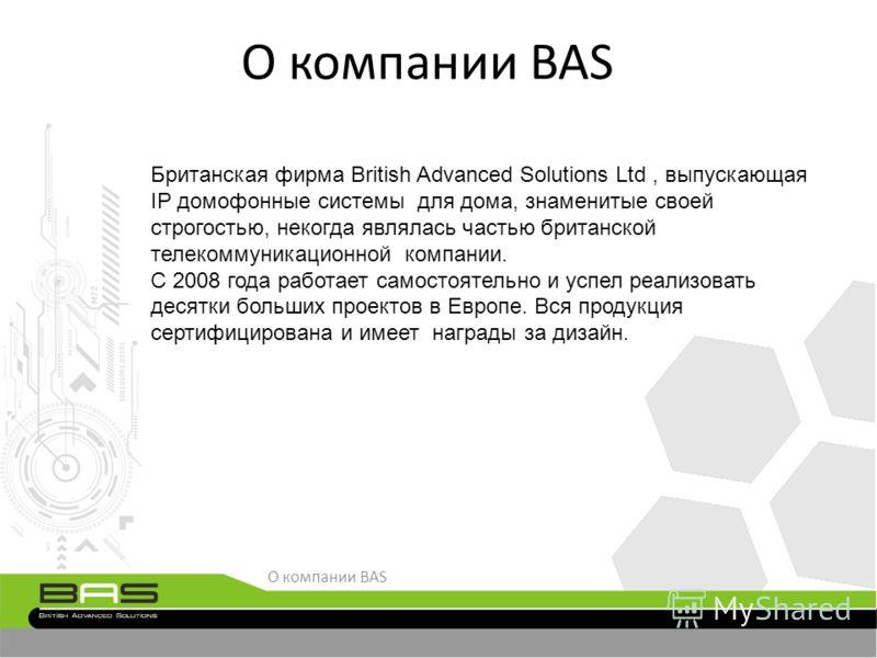 О компании BAS Британская фирма British Advanced Solutions Ltd, выпускающая IP домофонные системы для дома, знаменитые своей строгостью, некогда являлась частью британской телекоммуникационной компании. С 2008 года работает самостоятельно и успел реа