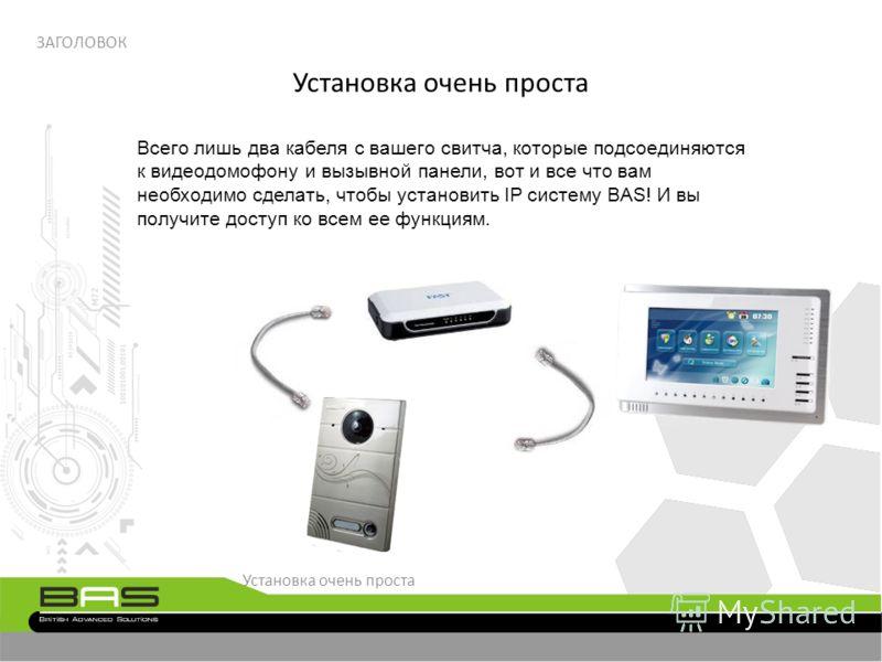Установка очень проста ЗАГОЛОВОК Всего лишь два кабеля с вашего свитча, которые подсоединяются к видеодомофону и вызывной панели, вот и все что вам необходимо сделать, чтобы установить IP систему BAS! И вы получите доступ ко всем ее функциям. Установ