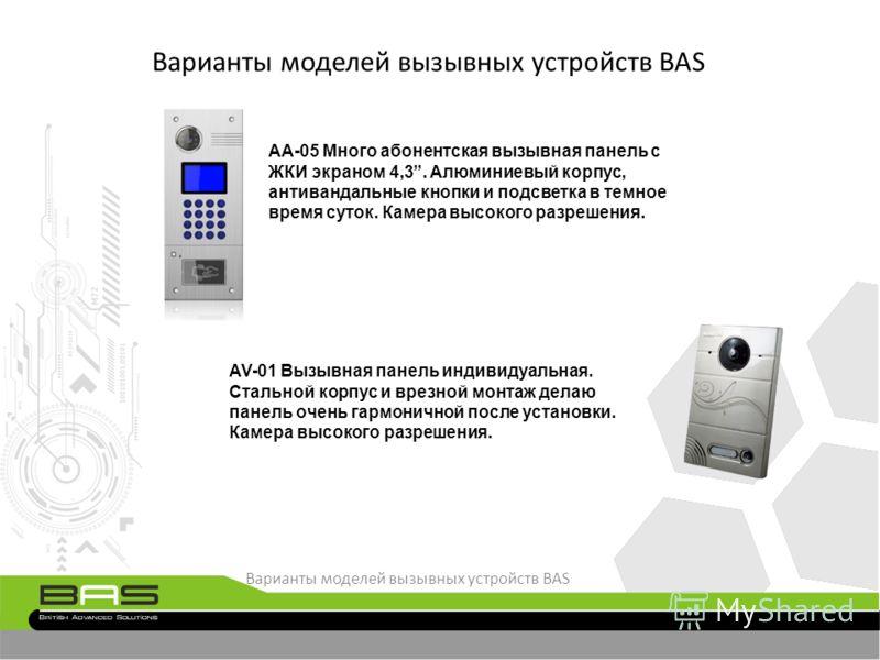 Варианты моделей вызывных устройств BAS AA-05 Много абонентская вызывная панель с ЖКИ экраном 4,3. Алюминиевый корпус, антивандальные кнопки и подсветка в темное время суток. Камера высокого разрешения. AV-01 Вызывная панель индивидуальная. Стальной