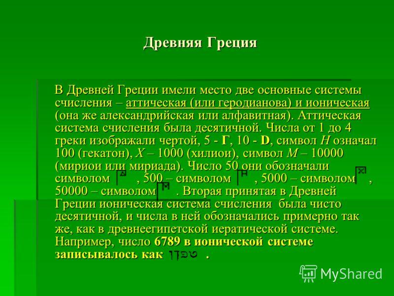 Древняя Греция В Древней Греции имели место две основные системы счисления – аттическая (или геродианова) и ионическая (она же александрийская или алфавитная). Аттическая система счисления была десятичной. Числа от 1 до 4 греки изображали чертой, 5 -