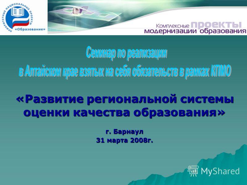 «Развитие региональной системы оценки качества образования» г. Барнаул 31 марта 2008г.