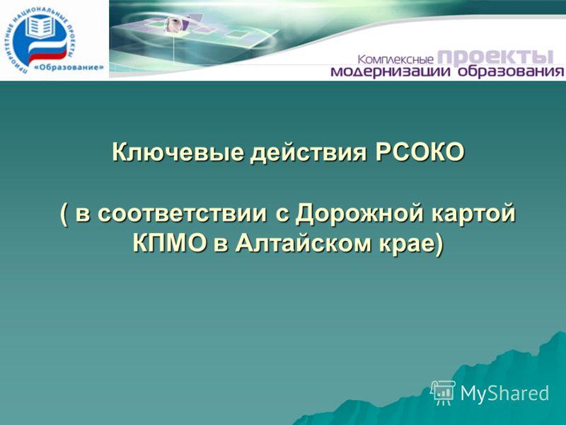 Ключевые действия РСОКО ( в соответствии с Дорожной картой КПМО в Алтайском крае)