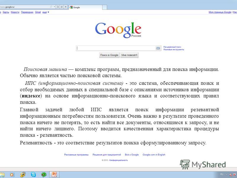 Поисковая машина комплекс программ, предназначенный для поиска информации. Обычно является частью поисковой системы. ИПС (информационно-поисковая система) - это система, обеспечивающая поиск и отбор необходимых данных в специальной базе с описаниями