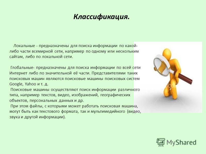 Классификация. Локальные - предназначены для поиска информации по какой- либо части всемирной сети, например по одному или нескольким сайтам, либо по локальной сети. Глобальные- предназначены для поиска информации по всей сети Интернет либо по значит