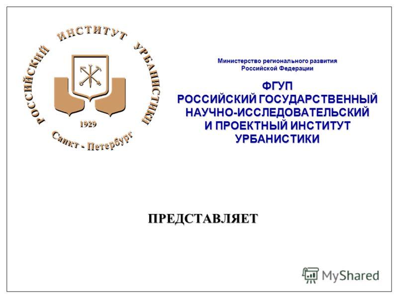 Министерство регионального развития Российской Федерации ФГУП РОССИЙСКИЙ ГОСУДАРСТВЕННЫЙ НАУЧНО-ИССЛЕДОВАТЕЛЬСКИЙ И ПРОЕКТНЫЙ ИНСТИТУТ УРБАНИСТИКИ ПРЕДСТАВЛЯЕТ