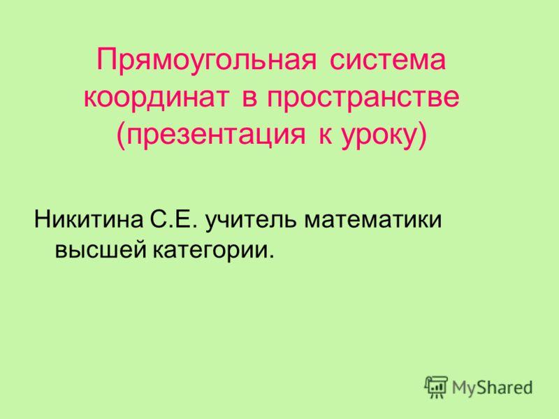 Прямоугольная система координат в пространстве (презентация к уроку) Никитина С.Е. учитель математики высшей категории.