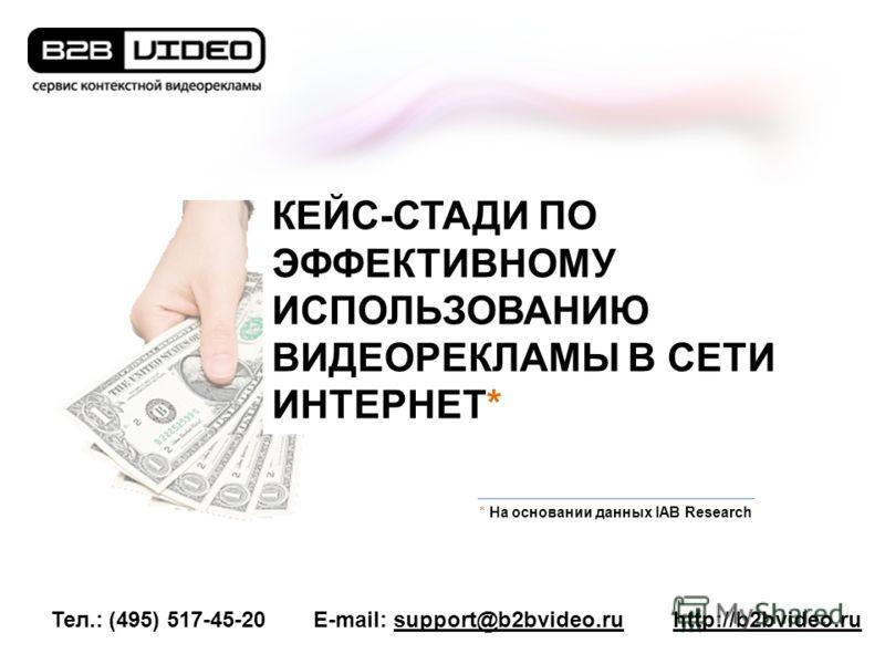 Тел.: (495) 517-45-20E-mail: support@b2bvideo.ruhttp://b2bvideo.ru * На основании данных IAB Research КЕЙС-СТАДИ ПО ЭФФЕКТИВНОМУ ИСПОЛЬЗОВАНИЮ ВИДЕОРЕКЛАМЫ В СЕТИ ИНТЕРНЕТ*