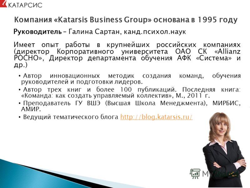 Компания «Katarsis Business Group» основана в 1995 году Руководитель – Галина Сартан, канд.психол.наук Имеет опыт работы в крупнейших российских компаниях (директор Корпоративного университета ОАО СК «Allianz РОСНО», Директор департамента обучения АФ