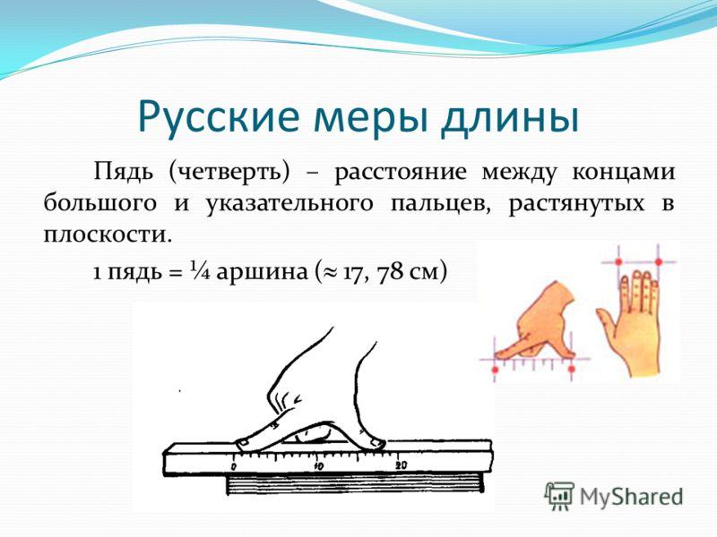 Пядь (четверть) – расстояние между концами большого и указательного пальцев, растянутых в плоскости. 1 пядь = ¼ аршина ( 17, 78 см) Русские меры длины