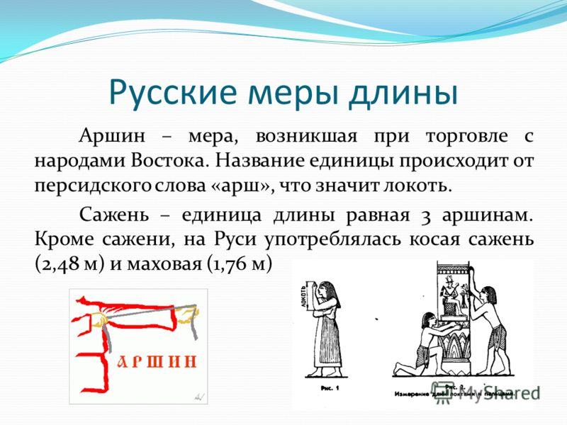 Аршин – мера, возникшая при торговле с народами Востока. Название единицы происходит от персидского слова «арш», что значит локоть. Сажень – единица длины равная 3 аршинам. Кроме сажени, на Руси употреблялась косая сажень (2,48 м) и маховая (1,76 м)