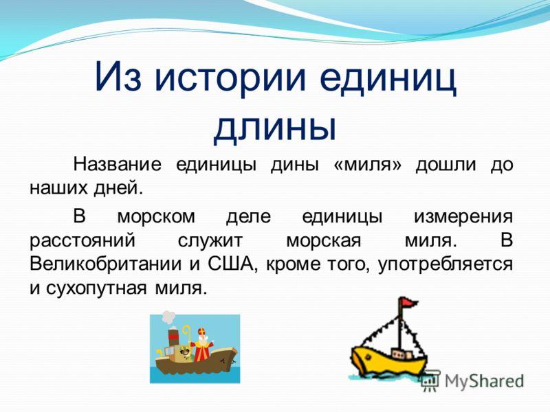 Название единицы дины «миля» дошли до наших дней. В морском деле единицы измерения расстояний служит морская миля. В Великобритании и США, кроме того, употребляется и сухопутная миля. Из истории единиц длины