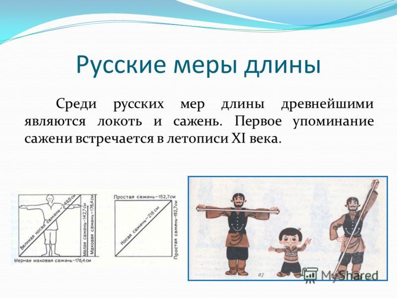 Русские меры длины Среди русских мер длины древнейшими являются локоть и сажень. Первое упоминание сажени встречается в летописи XI века.