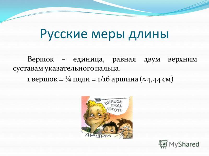 Вершок – единица, равная двум верхним суставам указательного пальца. 1 вершок = ¼ пяди = 1/16 аршина ( 4,44 см) Русские меры длины