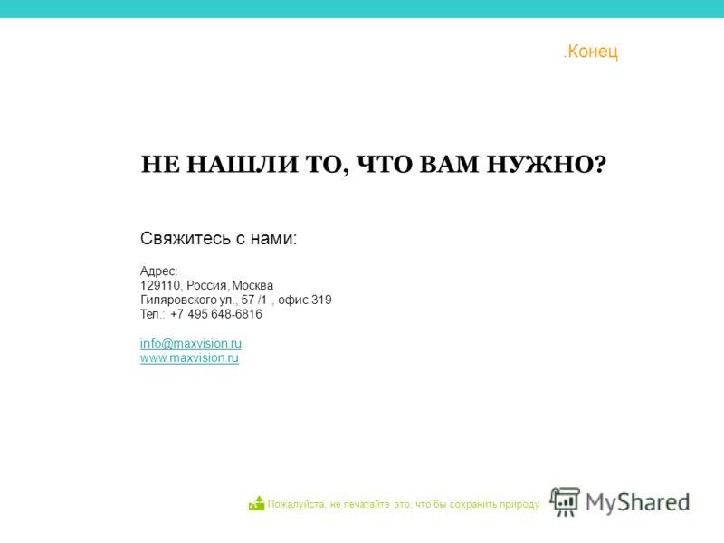 .Конец НЕ НАШЛИ ТО, ЧТО ВАМ НУЖНО? Адрес: 129110, Россия, Москва Гиляровского ул., 57 /1, офис 319 Тел.: +7 495 648-6816 info@maxvision.ru www.maxvision.ru Свяжитесь с нами: Пожалуйста, не печатайте это, что бы сохранить природу Moscow