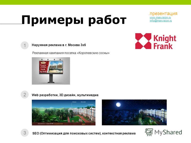 Примеры работ 1 2 3 Наружная реклама в г. Москва 3x6 Web разработки, 3D дизайн, мультимедиа SEO (Оптимизация для поисковых систем), контекстная реклама Рекламная кампания поселка «Королевские сосны» www.maxvision.ru info@maxvision.ru.презентация