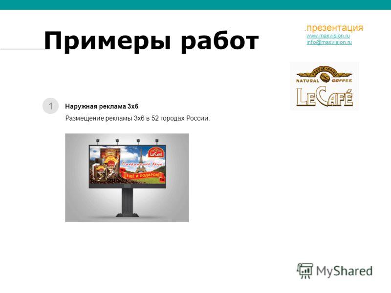 1 www.maxvision.ru info@maxvision.ru.презентация Наружная реклама 3х6 Размещение рекламы 3х6 в 52 городах России. Примеры работ