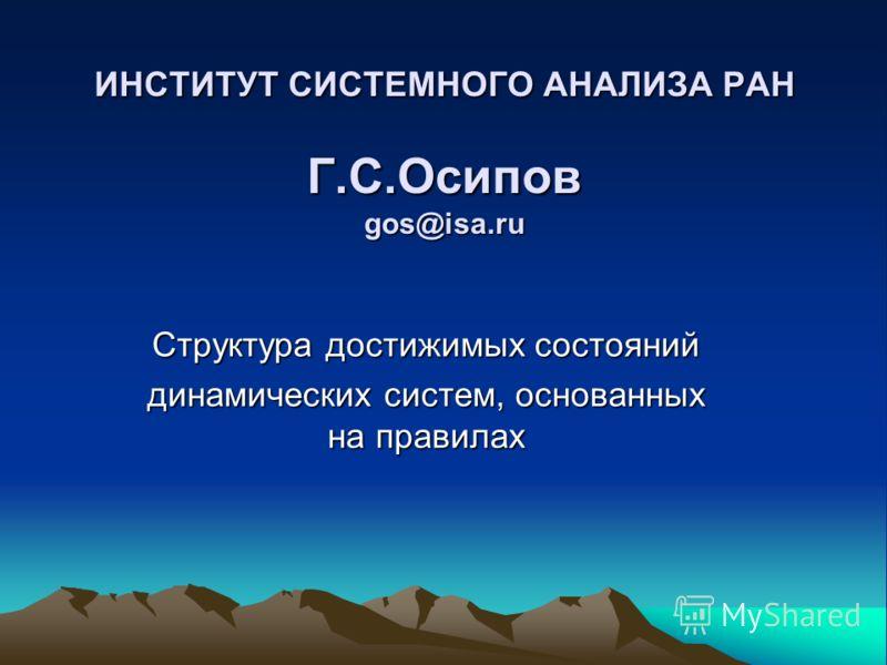 ИНСТИТУТ СИСТЕМНОГО АНАЛИЗА РАН Г.С.Осипов gos@isa.ru Структура достижимых состояний динамических систем, основанных на правилах