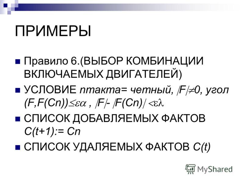 ПРИМЕРЫ Правило 6.(ВЫБОР КОМБИНАЦИИ ВКЛЮЧАЕМЫХ ДВИГАТЕЛЕЙ) УСЛОВИЕ nтакта= четный, F 0, угол (F,F(Cn)), F - F(Cn) СПИСОК ДОБАВЛЯЕМЫХ ФАКТОВ C(t+1):= Cn СПИСОК УДАЛЯЕМЫХ ФАКТОВ C(t)