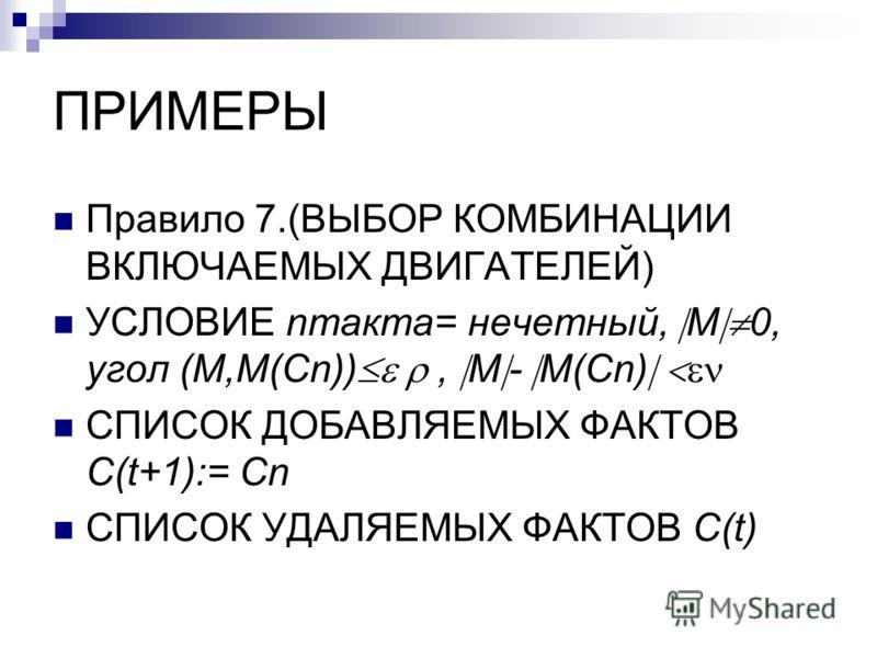 ПРИМЕРЫ Правило 7.(ВЫБОР КОМБИНАЦИИ ВКЛЮЧАЕМЫХ ДВИГАТЕЛЕЙ) УСЛОВИЕ nтакта= нечетный, M 0, угол (M,M(Cn)), M - M(Cn) СПИСОК ДОБАВЛЯЕМЫХ ФАКТОВ C(t+1):= Cn СПИСОК УДАЛЯЕМЫХ ФАКТОВ C(t)