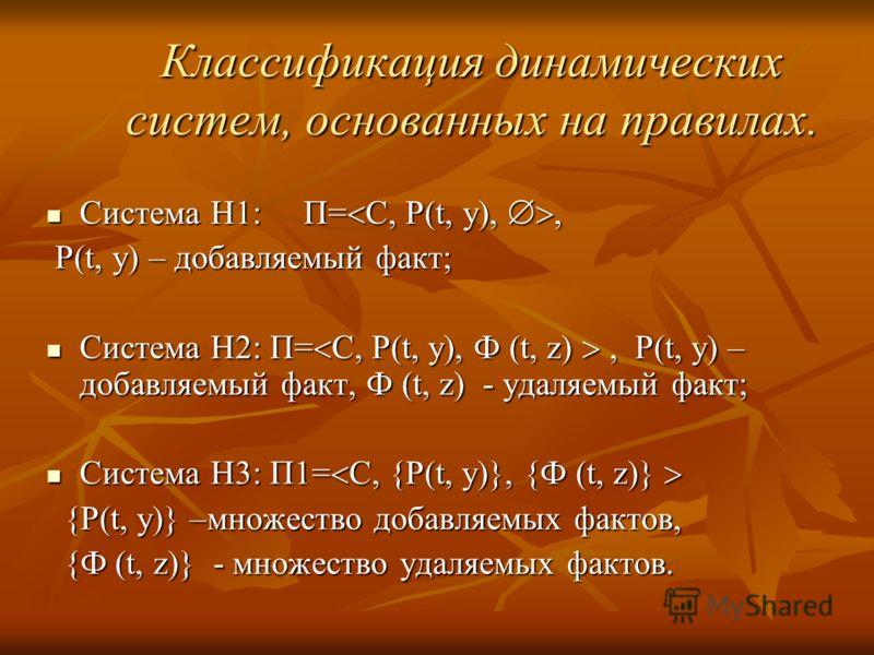 Классификация динамических систем, основанных на правилах. Система H1: П= С, P(t, y),, Система H1: П= С, P(t, y),, P(t, y) – добавляемый факт; P(t, y) – добавляемый факт; Система H2: П= С, P(t, y), Ф (t, z), P(t, y) – добавляемый факт, Ф (t, z) - уда