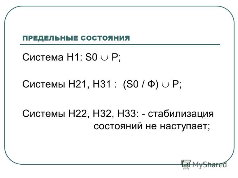 ПРЕДЕЛЬНЫЕ СОСТОЯНИЯ Система Н1: S0 Р; Системы Н21, Н31 : (S0 / Ф) Р; Системы Н22, Н32, Н33: - стабилизация состояний не наступает;