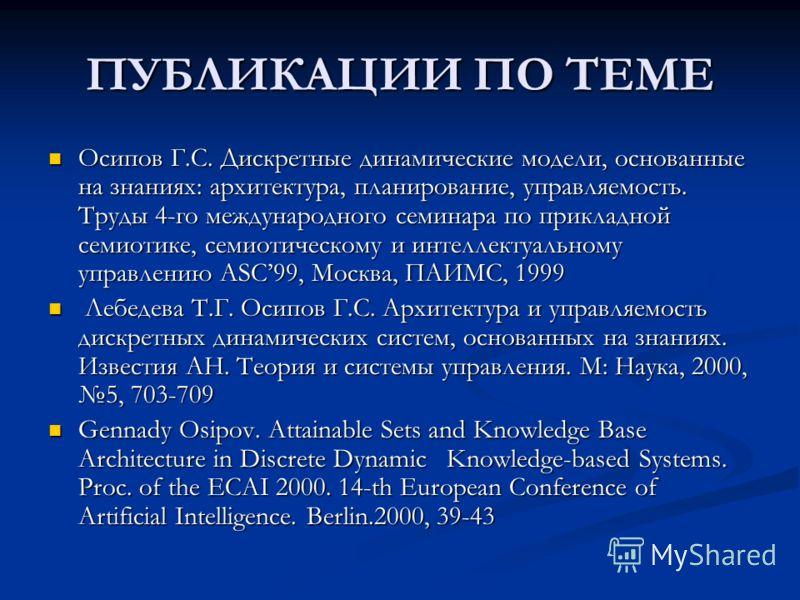 ПУБЛИКАЦИИ ПО ТЕМЕ Осипов Г.С. Дискретные динамические модели, основанные на знаниях: архитектура, планирование, управляемость. Труды 4-го международного семинара по прикладной семиотике, семиотическому и интеллектуальному управлению ASC99, Москва, П