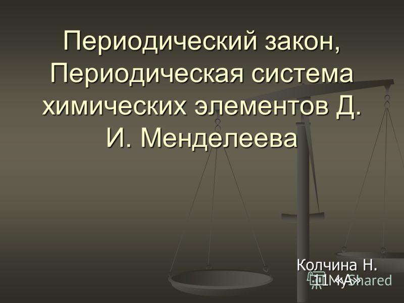 Периодический закон, Периодическая система химических элементов Д. И. Менделеева Колчина Н. 11 «А»