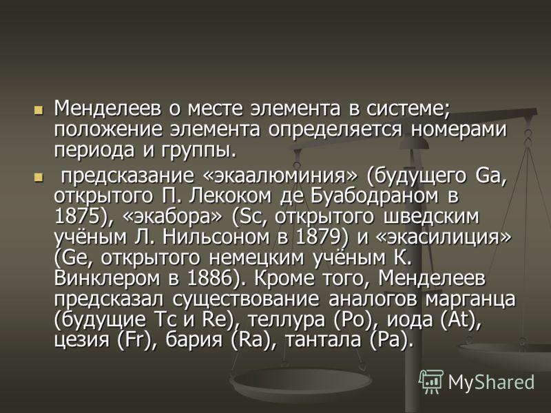 Менделеев о месте элемента в системе; положение элемента определяется номерами периода и группы. Менделеев о месте элемента в системе; положение элемента определяется номерами периода и группы. предсказание «экаалюминия» (будущего Ga, открытого П. Ле
