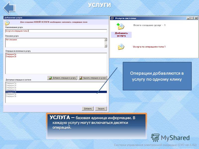 Система управления электронной очередью (СУО ver.1.02) УСЛУГИ УСЛУГА – базовая единица информации. В каждую услугу могут включаться десятки операций. Операции добавляются в услугу по одному клику