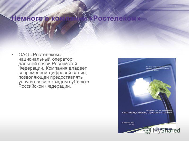 Немного о компании «Ростелеком» ОАО «Ростелеком» национальный оператор дальней связи Российской Федерации. Компания владеет современной цифровой сетью, позволяющей предоставлять услуги связи в каждом субъекте Российской Федерации.