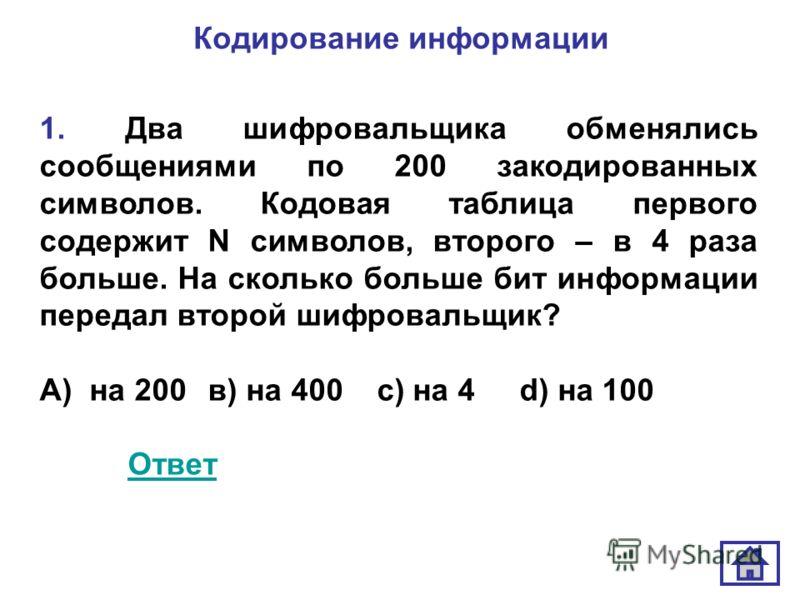 Кодирование информации 1. Два шифровальщика обменялись сообщениями по 200 закодированных символов. Кодовая таблица первого содержит N символов, второго – в 4 раза больше. На сколько больше бит информации передал второй шифровальщик? А) на 200 в) на 4