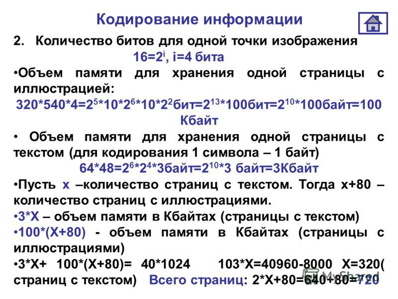 Кодирование информации 2. Количество битов для одной точки изображения 16=2 i, i=4 бита Объем памяти для хранения одной страницы с иллюстрацией: 320*540*4=2 5 *10*2 6 *10*2 2 бит=2 13 *100бит=2 10 *100байт=100 Кбайт Объем памяти для хранения одной ст