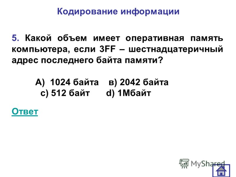 Кодирование информации 5. Какой объем имеет оперативная память компьютера, если 3FF – шестнадцатеричный адрес последнего байта памяти? А) 1024 байта в) 2042 байта с) 512 байт d) 1Мбайт Ответ