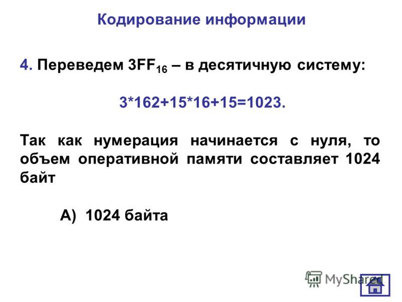 Кодирование информации 4. Переведем 3FF 16 – в десятичную систему: 3*162+15*16+15=1023. Так как нумерация начинается с нуля, то объем оперативной памяти составляет 1024 байт А) 1024 байта