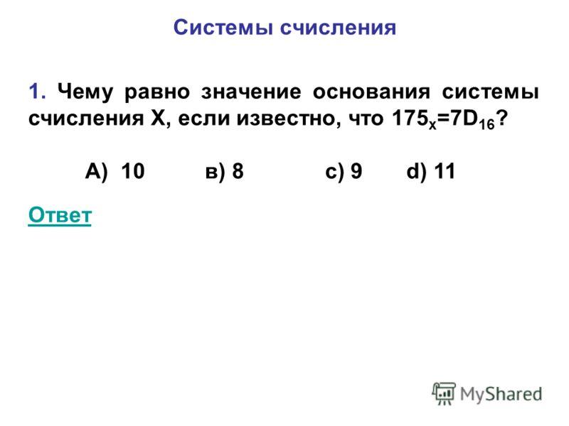Системы счисления 1. Чему равно значение основания системы счисления Х, если известно, что 175 х =7D 16 ? А) 10 в) 8 с) 9 d) 11 Ответ