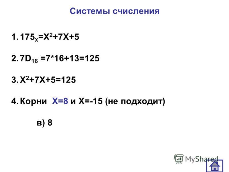 Системы счисления 1.175 х =Х 2 +7Х+5 2.7D 16 =7*16+13=125 3.Х 2 +7Х+5=125 4.Корни Х=8 и Х=-15 (не подходит) в) 8