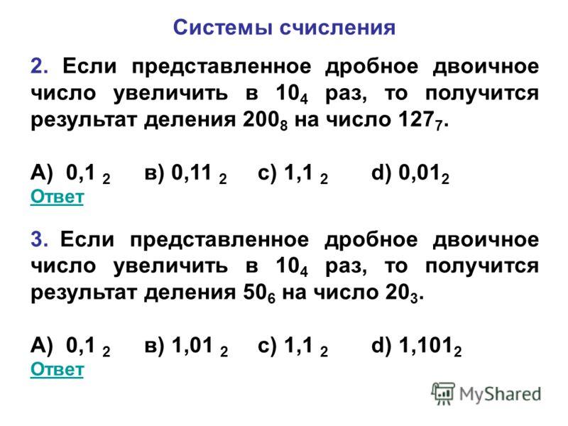 Системы счисления 2. Если представленное дробное двоичное число увеличить в 10 4 раз, то получится результат деления 200 8 на число 127 7. А) 0,1 2 в) 0,11 2 с) 1,1 2 d) 0,01 2 Ответ 3. Если представленное дробное двоичное число увеличить в 10 4 раз,