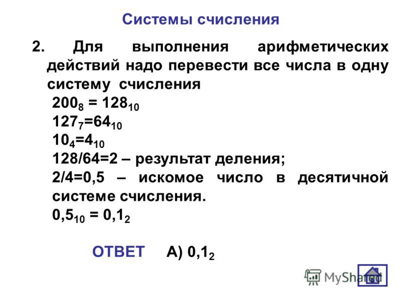 Системы счисления 2. Для выполнения арифметических действий надо перевести все числа в одну систему счисления 200 8 = 128 10 127 7 =64 10 10 4 =4 10 128/64=2 – результат деления; 2/4=0,5 – искомое число в десятичной системе счисления. 0,5 10 = 0,1 2