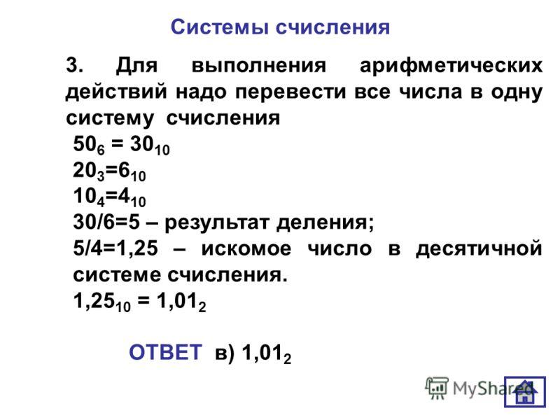 Системы счисления 3. Для выполнения арифметических действий надо перевести все числа в одну систему счисления 50 6 = 30 10 20 3 =6 10 10 4 =4 10 30/6=5 – результат деления; 5/4=1,25 – искомое число в десятичной системе счисления. 1,25 10 = 1,01 2 ОТВ