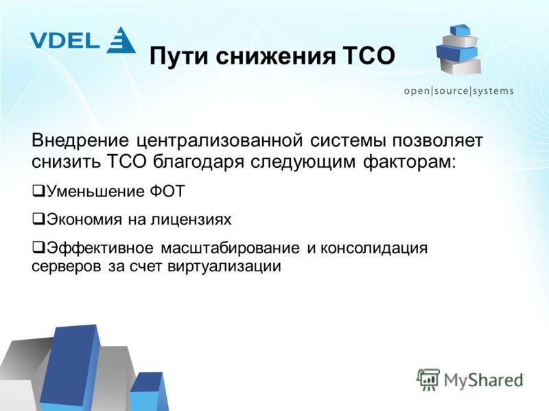 Пути снижения TCO Внедрение централизованной системы позволяет снизить ТСО благодаря следующим факторам: Уменьшение ФОТ Экономия на лицензиях Эффективное масштабирование и консолидация серверов за счет виртуализации