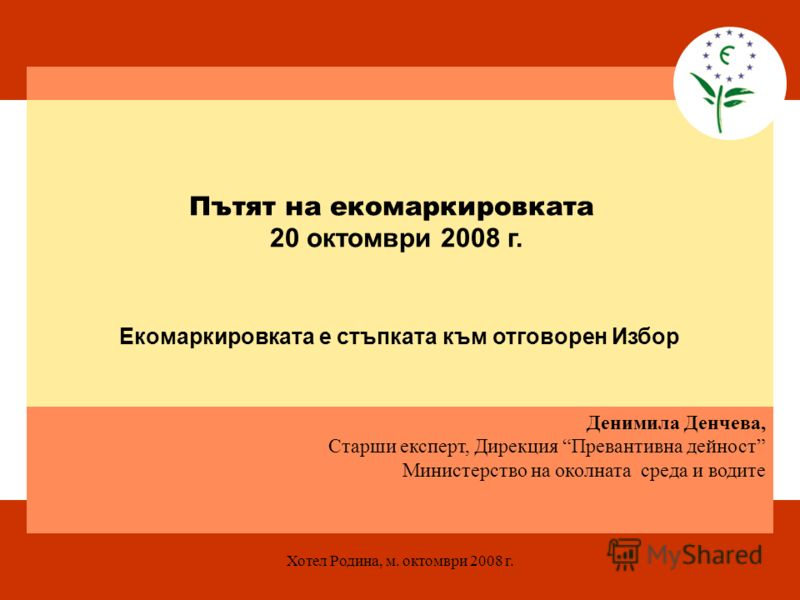 Хотел Родина, м. октомври 2008 г. Денимила Денчева, Старши експерт, Дирекция Превантивна дейност Министерство на околната среда и водите Пътят на екомаркировката 20 октомври 2008 г. Екомаркировката е стъпката към отговорен Избор