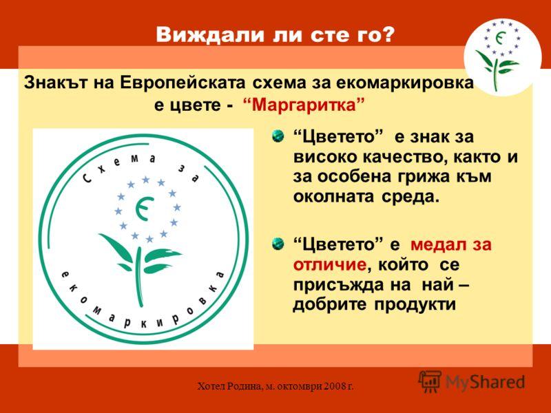 Хотел Родина, м. октомври 2008 г. Виждали ли сте го? Знакът на Европейската схема за екомаркировка е цвете - Маргаритка Цветето е знак за високо качество, както и за особена грижа към околната среда. Цветето е медал за отличие, който се присъжда на н