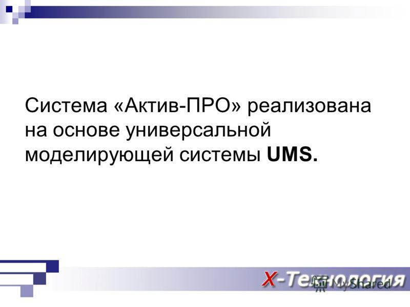 Система «Актив-ПРО» реализована на основе универсальной моделирующей системы UMS.